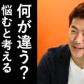 【動画】違いを生む違いの話#02「悩むと考えるの違い」